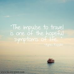 The impulse to travel is one of the hopeful symptoms of life.