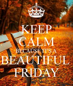 KEEP CALM BECAUSE IT'S A BEAUTIFUL FRIDAY .