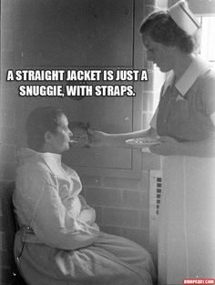nurses - remember you said you were chilly as you were trying to clock me with your left and screaming for me to leave. I sure hope you are more comfortable!!