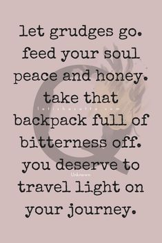 Take that backpack full of bitterness off.  Travel light on your journey.