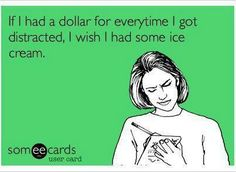 If I had a dollar for every time I got distracted, I wish I had some ice cream.
