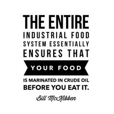 """The entire industrial food system essentially ensures that your food is marinated in crude oil before you eat it."" - Bill McKibben. This #quotation is mentioned in the Center for Food Safety report ""Food & Climate: Connecting the Dots, Choosing the Way Forward."" http://www.centerforfoodsafety.org/reports/2947/food-and-climate-connecting-the-dots-choosing-the-way-forward#"