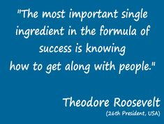 """The most important single ingredient in the formula of sucess is knowing how to get along with people"""