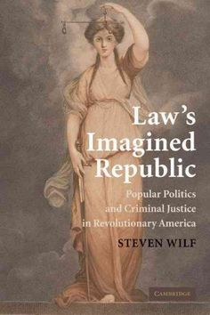 Law's Imagined Republic: Popular Politics and Criminal Justice in Revolutionary America