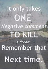 It only takes one negative comment to kill someone's dream.  Be kind.