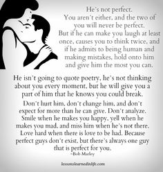 """""""He's not perfect. You aren't either, and the two of you will never be perfect. But if he can make you laugh at least once, causes you to think twice, and if he admits to being human and making mistakes, hold onto him and give him the most you can. He isn't going to quote poetry, he's not thinking about …"""