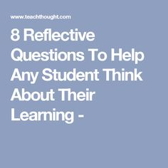 8 Reflective Questions To Help Any Student Think About Their Learning -