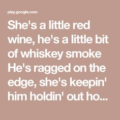 She's a little red wine, he's a little bit of whiskey smoke He's ragged on the edge, she's keepin' him holdin' out hope She's a front pew hallelujah, drop another twenty in the plate He's on the back row, little hungover, 'bout twenty minutes late  She's a good girl, sky blue turquoise Fallin' for a bad boy, drivin' that Detroit Big block, cruisin' up the blacktop Turnin' up a corn row, scarecrow, farm house, gravel road Comin' for a good girl, countin' down the sunset Never been broke…