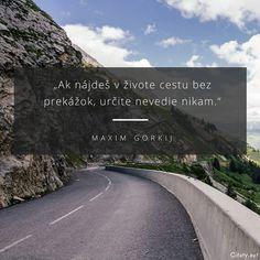 Ak nájdeš v živote cestu bez prekážok, určite nevedie nikam. - Maxim Gorkij