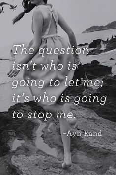 'The question isn't who is going to let me; it's who is going to stop me.' ~ Ayn Rand #quotes