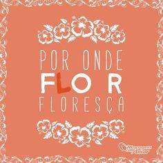 Por onde fLor, floresça! #mensagenscomamor #frases #sentimentos