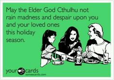 May the Elder God Cthulu not rain madness and despair upon you and your loved ones this holiday season...
