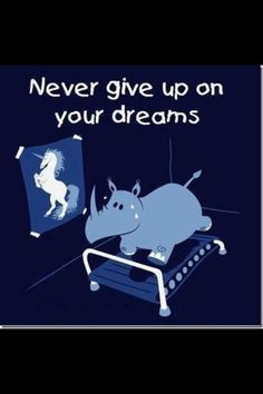 Never give up on your dreams! :)