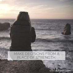 """Make decisions from a place of strength."""