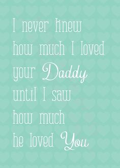 daddy quote - I like this one Good idea for our Anniversary since the baby is due 9 days before our first anniversary!