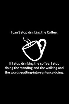 sadly this is true for me,,,,coffee addicts motto