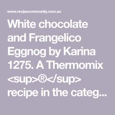White chocolate and Frangelico Eggnog by Karina 1275. A Thermomix <sup>®</sup> recipe in the category Drinks on www.recipecommunity.com.au, the Thermomix <sup>®</sup> Community. Recipe R, Egg Whisk, 4 Ingredients, White Chocolate, Alcohol, Community, Drinks, Cooking, Thermomix