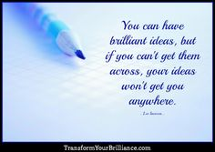 You can have brilliant ideas, but if you can't get them across, your ideas won't get you anywhere. ...Lee Iacocca... http://transformyourbrilliance.com/