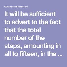 It will be sufficient to advert to the fact that the total number of the steps, amounting in all to fifteen, in the American system, is a significant symbol. For fifteen was a sacred number among the Orientals, because the letters of the holy name JAH, יה, were, in their numerical value, equivalent to fifteen; and hence a figure in which the nine digits were so disposed as to make fifteen either way when added together perpendicularly, horizontally, or diagonally, constituted one of their…