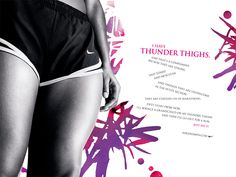 I have thunder thighs. And that's a compliment because they are strong and toned and muscular. And though they are unwelcome in the petite section, they are cheered on in marathons. Many years from now I'll bounce a grandchild on my thunder thighs and then I'll go out for a run.    love these Nike Ads