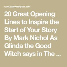 "20 Great Opening Lines to Inspire the Start of Your Story By Mark Nichol As Glinda the Good Witch says in The Wizard of Oz, ""It's always best to start at the beginning."" That's where editors and literary agents generally get going, so perhaps you should, too. Here are some strategies, accompanied by exemplars from literature, for making the first line of your novel or short story stand out so that the reader can't help but go on to the second and the third and so on to see what else you have…"