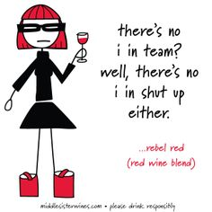 There's no I in team? Well, there's no I in shut up either. - Rebel Red #MiddleSister #Wine