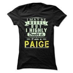 I May Be Wrong But I Highly Doubt It I'm PAIGE T-Shirts, Hoodies. SHOPPING NOW ==► https://www.sunfrog.com/Holidays/I-May-Be-Wrong-But-I-Highly-Doubt-It-Im-PAIGE--Awesome-Shirt-.html?id=41382