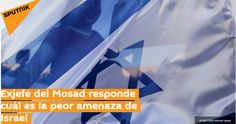 """Exjefe del Mosad responde cuál es la peor amenaza de Israel """"JERUSALÉN (Sputnik) — El exjefe de los servicios de espionaje exterior de Israel (Mosad) Tamir Pardo afirmó que la peor amenaza pa…"""
