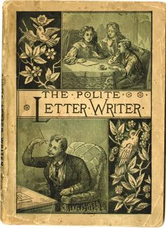 """""""The Polite Letter Writer, Or How To Correspond On All Subjects In A Refined and Elegant Style"""" ~ 1882."""