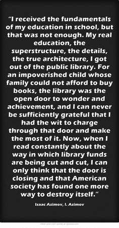 """""""I received the fundamentals of my education in school, but that was not enough. My real education, the superstructure, the details, the true architecture, I got out of the public library. For an impoverished child whose family could not afford to buy books, the library was the open door to wonder and achievement, and I can never be sufficiently grateful that I had the wit to charge through that door and make the most of it. Now, when I read constantly about the way in which..."""