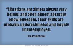 """""""Librarians are almost always very helpful and often almost absurdly knowledgeable. Their skills are probably underestimated and largely underemployed."""