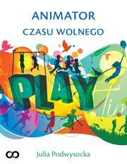 Julia Podwysocka - Animator czasu wolnego - Poradnik zawodowy z zakresu animacji hotelowej - eBook PDF