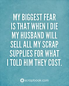 My biggest fear is that when I die my husband with sell all my scrap supplies for what I told him they cost.