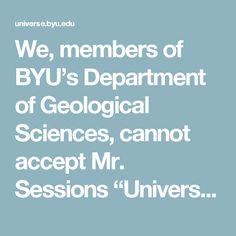 "We, members of BYU's Department of Geological Sciences, cannot accept Mr. Sessions ""Universal Model"" as it runs contrary to multiple lines of empirical evidence and generations of scientific query. It would not pass expert peer review.  Students and the BYU community are reminded that organic evolution, anthropogenic climate change, radiometric dating and a 4.56 billion-year-old age of the Earth are all seriously taught on campus by professors, who are in good standing with the church, in…"