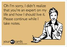 Oh I'm sorry, I didn't realize that you're an expert on my life on how I should live it.  Please continue while I take notes.