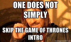 One does not simply skip the Game of Thrones intro...