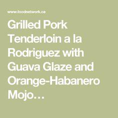 Grilled Pork Tenderloin a la Rodriguez with Guava Glaze and Orange-Habanero Mojo Recipes Food Network Canada, Glazed Chicken, Cuban Recipes, Orange Recipes, Grilled Pork, Pork Dishes, Sweet And Spicy, Fresh Herbs, Food Network Recipes