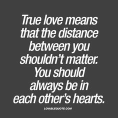 True love means that the distance between you shouldn't matter. You should always be in each other's hearts.