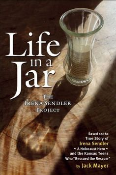 """Life in a Jar: The Irena Sendler Project by Jack Mayer. Based on the true story of Irena Sendler, a Holocaust hero, and the Kansas teens who """"rescued the rescuer."""""""