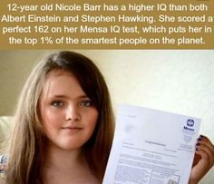 Now, she better do something with that smartness, people r not going to remember her just becuz she scored higher on some test, they will remember Einstein and Stephen hawking for the contributions that they have done