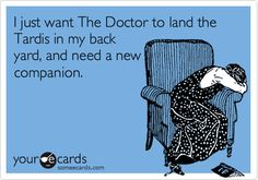 I just want The Doctor to land the Tardis in my back yard, and need a new companion.