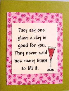 Love this saying (it fits me); making the card involved finding a background piece that went with wine... (makes a good birthday card)...