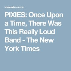 PIXIES: Once Upon a Time, There Was This Really Loud Band - The New York Times