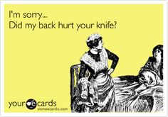 Funny Friendship Ecard: I'm sorry... Did my back hurt your knife?
