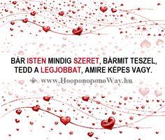 Hálát adok a mai napért. Bár Isten mindig szeret, bármit teszel, mindig tedd a legjobbat, amire képes vagy. Tedd könnyebbé az utadat, hiszen te választottad. Így szeretlek, Élet! Köszönöm. Szeretlek ❤️ ⚜ Ho'oponoponoWay Magyarország ⚜ www.HooponoponoWay.hu