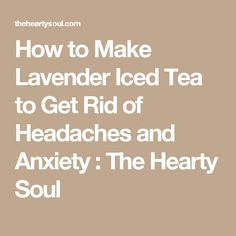 How to Make Lavender Iced Tea to Get Rid of Headaches and Anxiety : The Hearty Soul