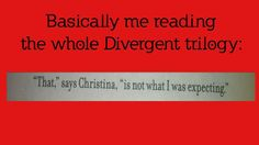 "Basically me reading the whole Divergent trilogy: ""That"", says Christina, ""is not what I was expecting."""