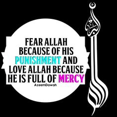 """Fear ALLAH because of """" HIS """" punishment. and Love ALLAH because """" He"""" is full of mercy...."""