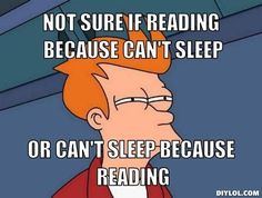I'm not sure if reading because I can't sleep, or can't sleep because reading...