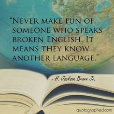 """Quotes about Kindness: """"Never make fun of someone who speaks broken English. It means they know another language."""" - H. Jackson Brown Jr."""